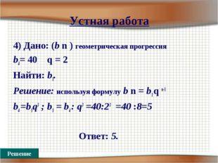 Устная работа 4) Дано: (b n ) геометрическая прогрессия b4= 40 q = 2 Найти: b