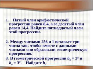 1. Пятый член арифметической прогрессии равен 8,4, а ее десятый член равен 14