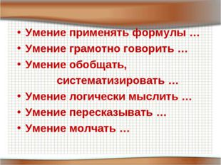 Умение применять формулы … Умение грамотно говорить … Умение обобщать, систе