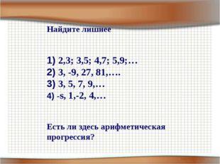 Найдите лишнее 2,3; 3,5; 4,7; 5,9;… 3, -9, 27, 81,…. 3, 5, 7, 9,… -s, 1,-2, 4