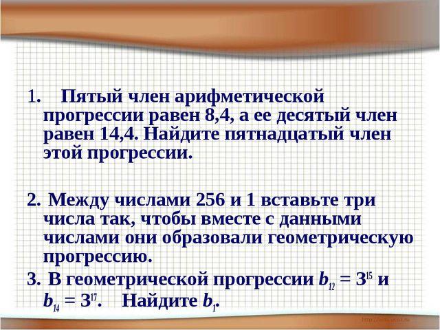 1. Пятый член арифметической прогрессии равен 8,4, а ее десятый член равен 14...
