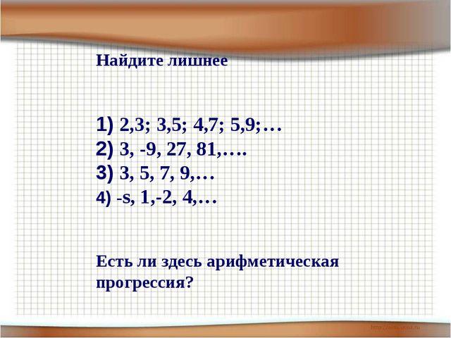 Найдите лишнее 2,3; 3,5; 4,7; 5,9;… 3, -9, 27, 81,…. 3, 5, 7, 9,… -s, 1,-2, 4...