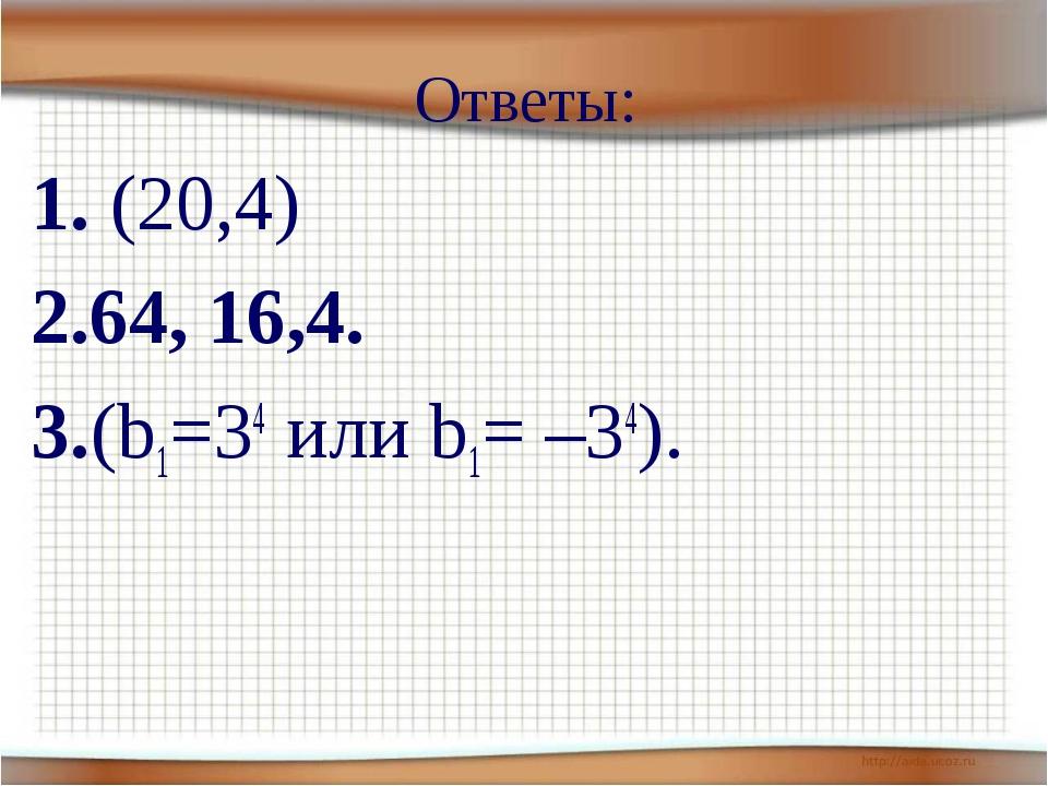 1. (20,4) 2.64, 16,4. 3.(b1=34 или b1= –34). Ответы: