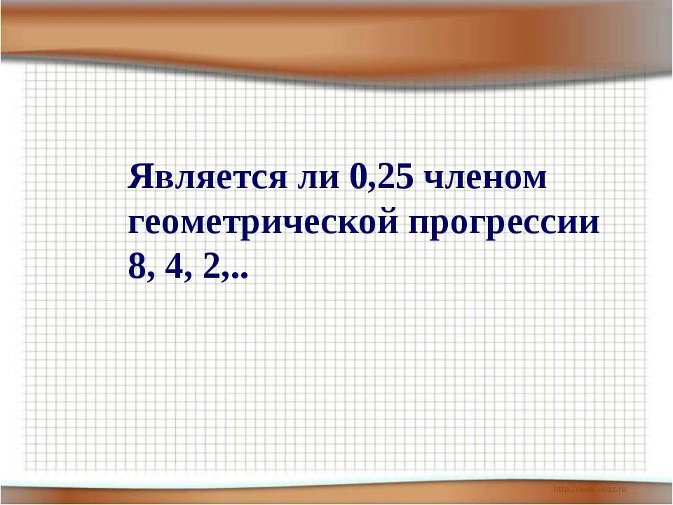 Является ли 0,25 членом геометрической прогрессии 8, 4, 2,..