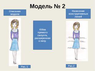 Модель № 2 Описание модели Юбка прямого силуэта, расширенная к низу. Нанесени