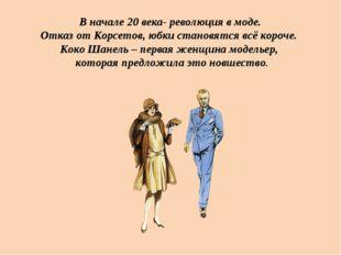 В начале 20 века- революция в моде. Отказ от Корсетов, юбки становятся всё ко