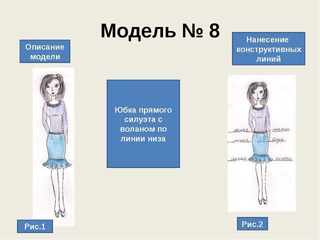 Модель № 8 Описание модели Нанесение конструктивных линий Юбка прямого силуэт...