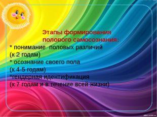 Этапы формирования полового самосознания: * понимание половых различий (к 2