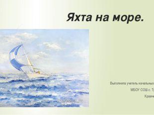 Яхта на море. Выполнила учитель начальных классов МБОУ СОШ с. Троицкого Кравч