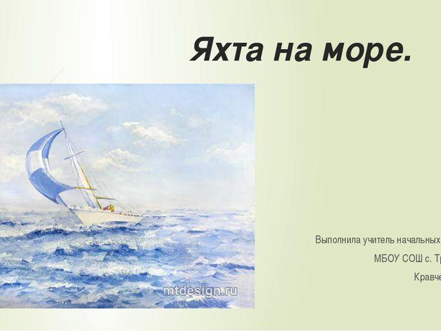 Яхта на море. Выполнила учитель начальных классов МБОУ СОШ с. Троицкого Кравч...