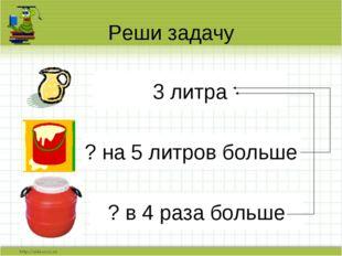 Реши задачу 3 литра ? на 5 литров больше ? в 4 раза больше