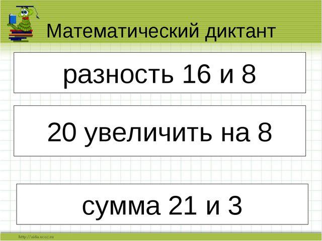 Математический диктант разность 16 и 8 сумма 21 и 3 разность 16 и 8 20 увелич...