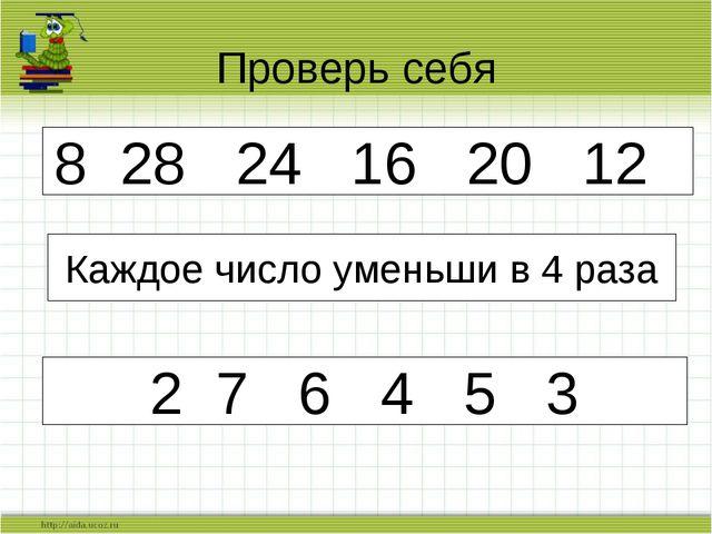 Проверь себя 8 28 24 16 20 12 Каждое число уменьши в 4 раза 2 7 6 4 5 3