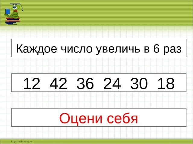 Каждое число увеличь в 6 раз 12 42 36 24 30 18 Оцени себя