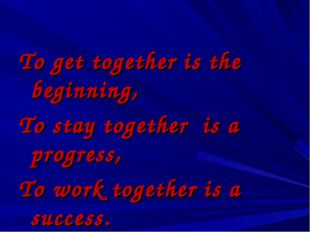To get together is the beginning, To stay together is a progress, To work to