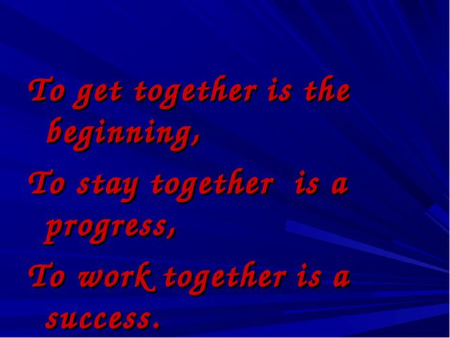 To get together is the beginning, To stay together is a progress, To work to...