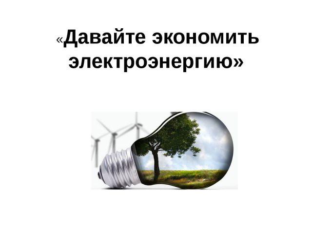 «Давайте экономить электроэнергию»