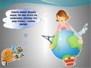 Земля имеет форму шара. Но мы этого не замечаем, потому что шар очень – очень