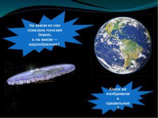 Накаком изних показана плоская Земля, анакаком— шарообразная? Какоеже