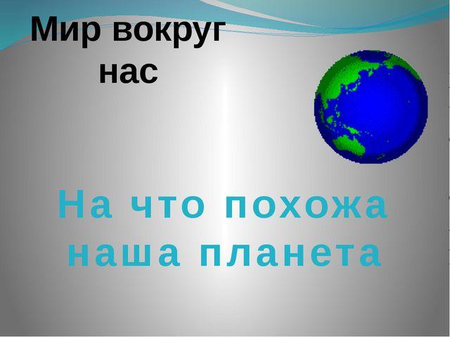Мир вокруг нас На что похожа наша планета