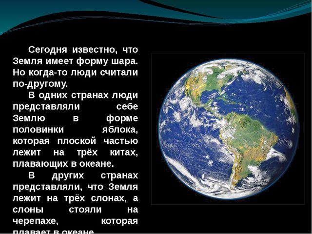 Сегодня известно, что Земля имеет форму шара. Но когда-то люди считали по-др...