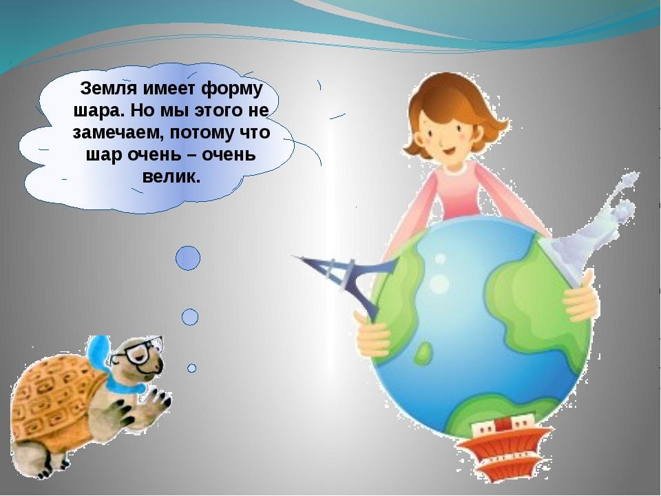 Земля имеет форму шара. Но мы этого не замечаем, потому что шар очень – очень...