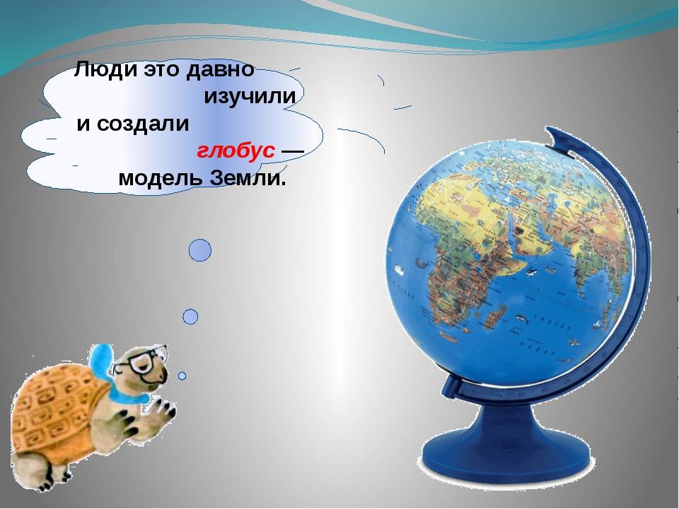 Люди это давно изучили исоздали глобус— модель Земли.