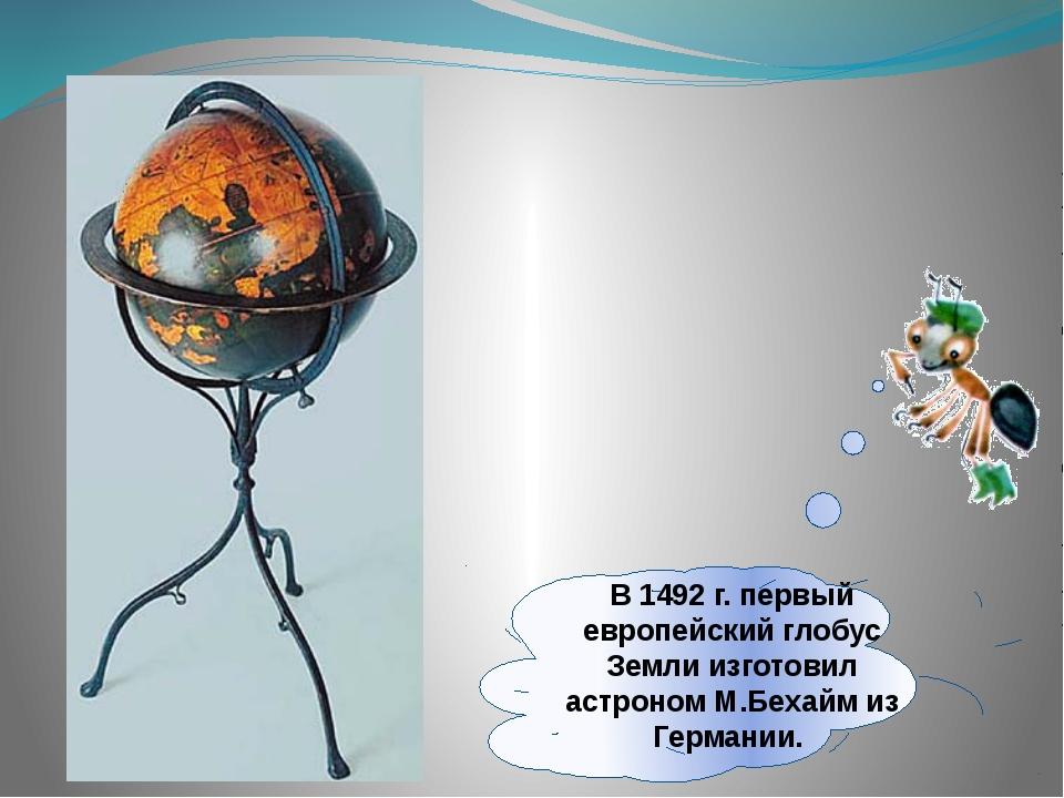 В 1492г. первый европейский глобус Земли изготовил астроном М.Бехайм из Герм...