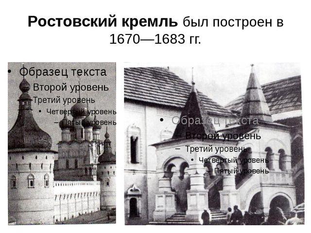 Ростовский кремль был построен в 1670—1683гг.