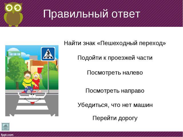 Правильный ответ Найти знак «Пешеходный переход» Подойти к проезжей части Пос...