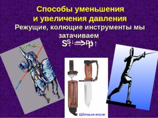 Режущие, колющие инструменты мы затачиваем S↓ ═> р↑ Способы уменьшения и уве