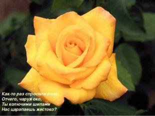 Как-то раз спросили розу: Отчего, чаруя око, Ты колючими шипами Нас царапаешь