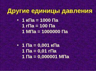 Другие единицы давления 1 кПа = 1000 Па 1 гПа = 100 Па 1 МПа = 1000000 Па 1