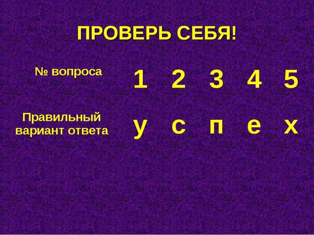 ПРОВЕРЬ СЕБЯ! № вопроса12345 Правильный вариант ответауспех