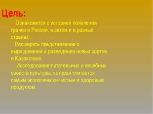 Цель: Ознакомится с историей появления гречки в России, а затем и в разных с