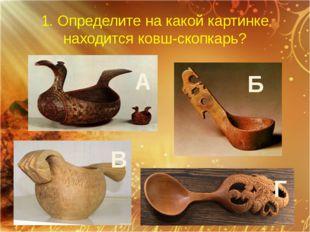 1. Определите на какой картинке находится ковш-скопкарь? А Б В Г