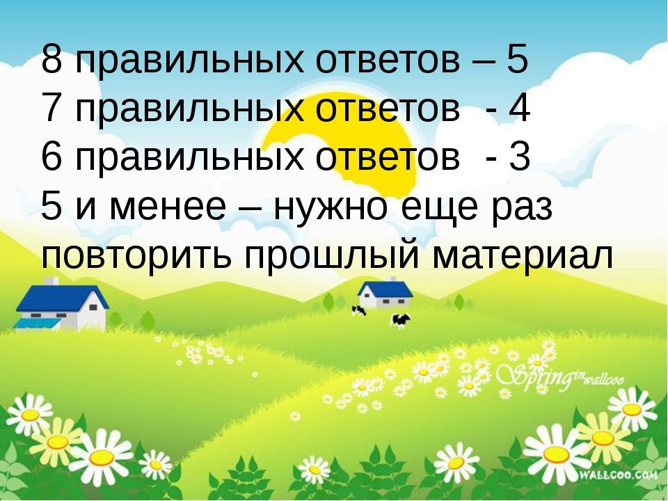8 правильных ответов – 5 7 правильных ответов - 4 6 правильных ответов - 3 5...