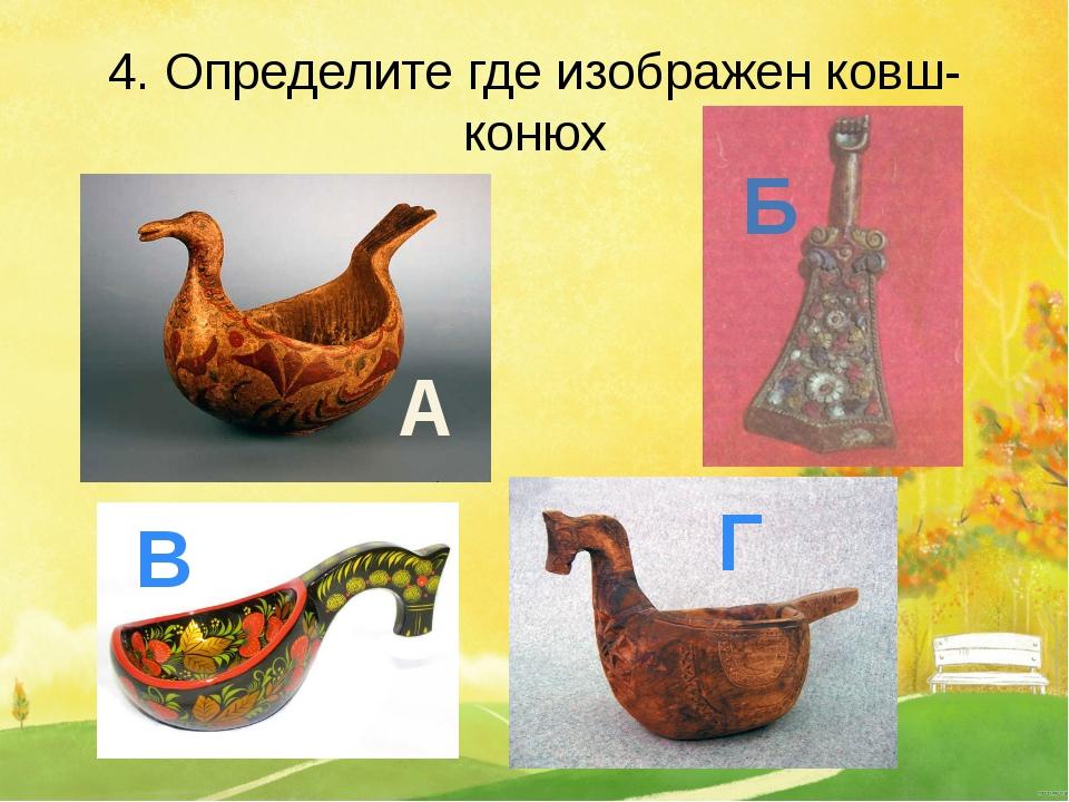 4. Определите где изображен ковш-конюх А Б В Г