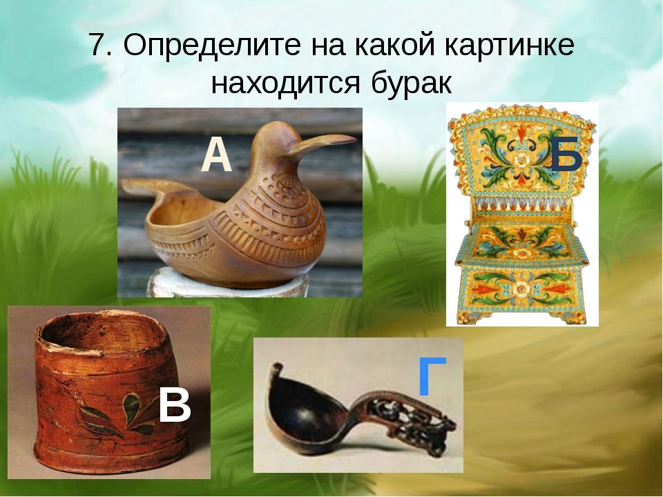 7. Определите на какой картинке находится бурак А Б В Г