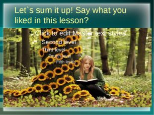 Let`s sum it up! Say what you liked in this lesson?