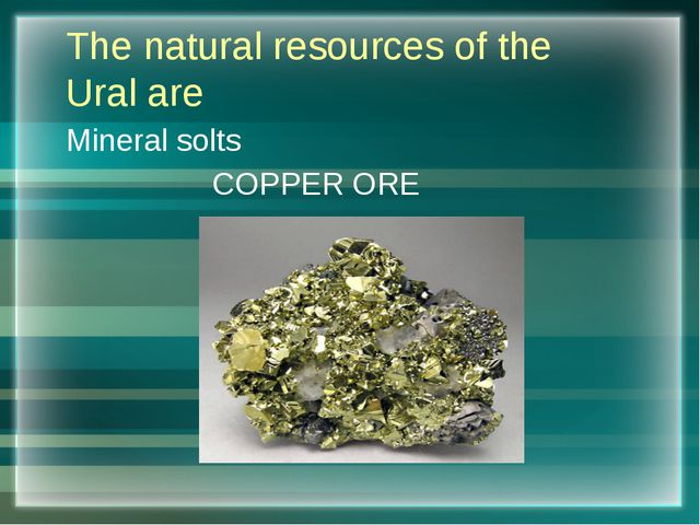 The natural resources of the Ural are Mineral solts COPPER ORE