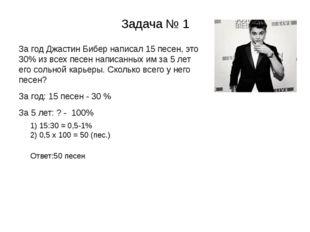 Задача № 1 За год Джастин Бибер написал 15 песен, это 30% из всех песен напис