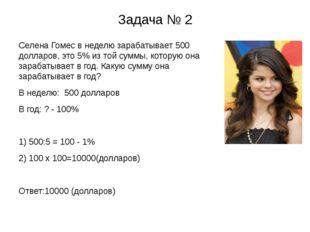 Задача № 2 Селена Гомес в неделю зарабатывает 500 долларов, это 5% из той сум