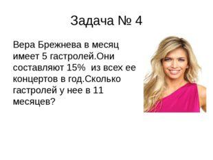 Задача № 4 Вера Брежнева в месяц имеет 5 гастролей.Они составляют 15% из всех