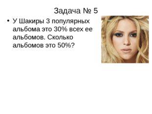 Задача № 5 У Шакиры 3 популярных альбома это 30% всех ее альбомов. Сколько ал