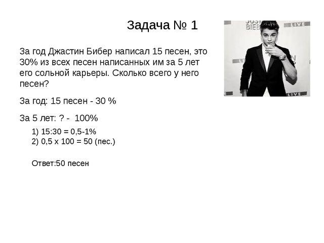 Задача № 1 За год Джастин Бибер написал 15 песен, это 30% из всех песен напис...