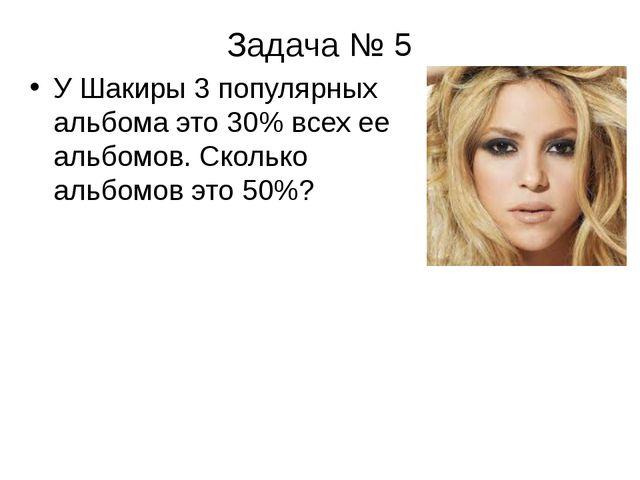 Задача № 5 У Шакиры 3 популярных альбома это 30% всех ее альбомов. Сколько ал...