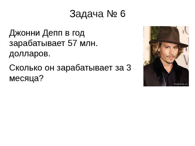 Задача № 6 Джонни Депп в год зарабатывает 57 млн. долларов. Сколько он зараба...