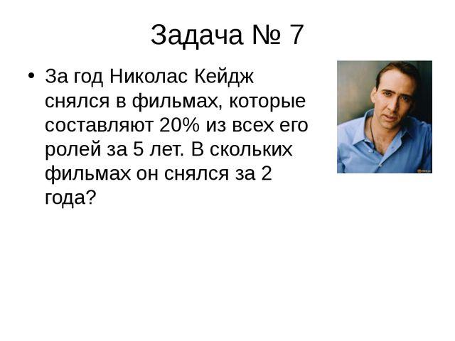Задача № 7 За год Николас Кейдж снялся в фильмах, которые составляют 20% из в...
