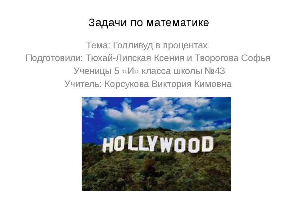 Задачи по математике Тема: Голливуд в процентах Подготовили: Тюхай-Липская Кс...